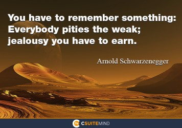 You have to remember something: Everybody pities the weak; jealousy you have to earn.