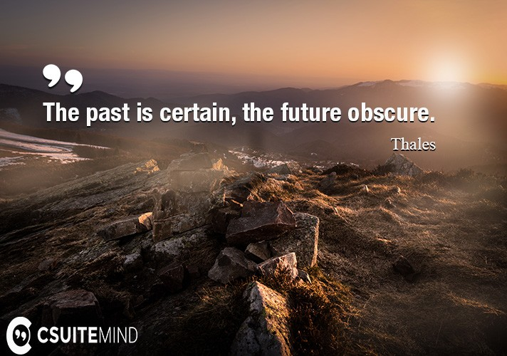 The past is certain, the future obscure.