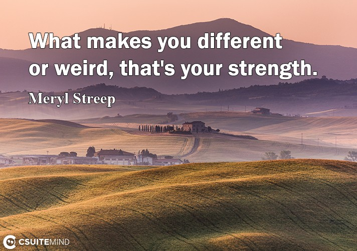 What makes you different or weird, that's your strength.
