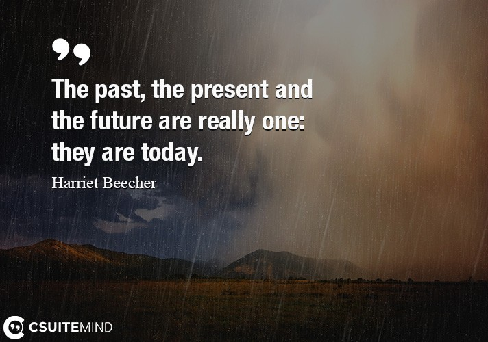 The past, the present and the future are really one  they are today.