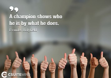A champion shows who he is by what he does.