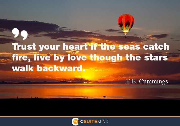 """Trust your heart if the seas catch fire, live by love though the stars walk backward."""