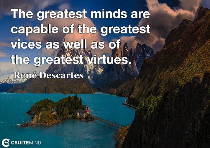 The greatest minds are capable of the greatest vices as well as of the greatest virtues.