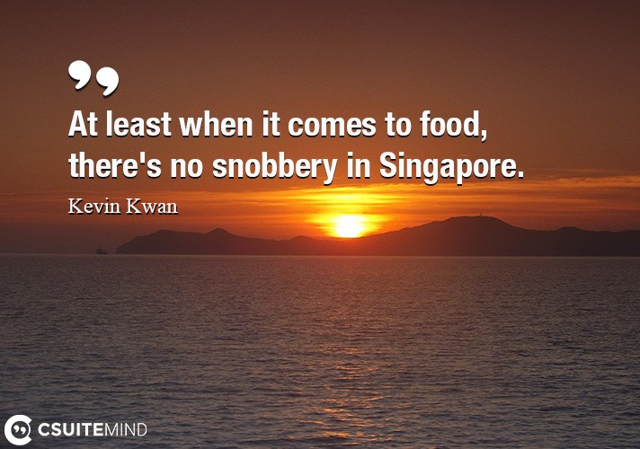 At least when it comes to food, there's no snobbery in Singapore.