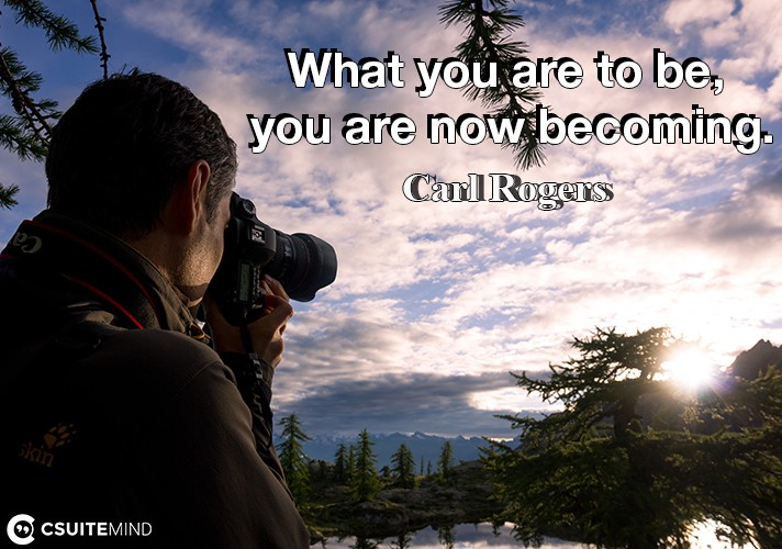 What you are to be, you are now becoming.