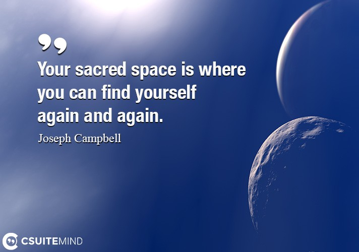Your sacred space is where you can find yourself again and again.