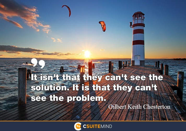 It isn't that they can't see the solution. it is that they can't see the problem.