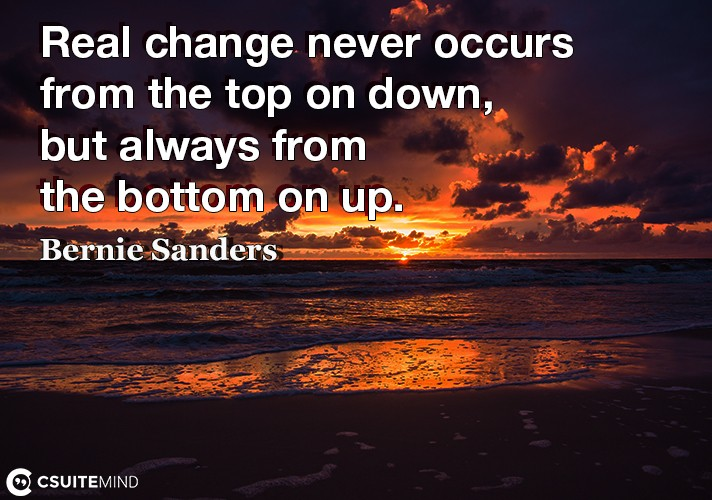 Real change never occurs from the top on down, but always from the bottom on up.