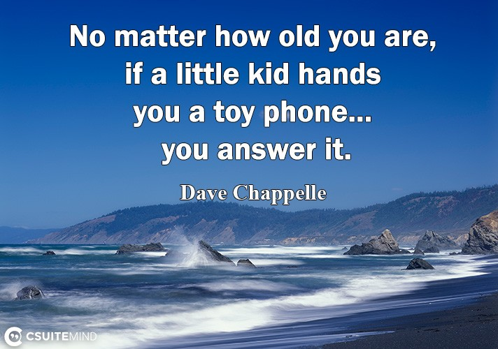 No matter how old you are, if a little kid hands you a toy phone... you answer it.