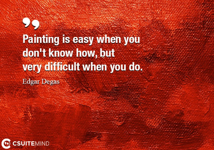 Painting is easy when you don't know how, but very difficult when you do.