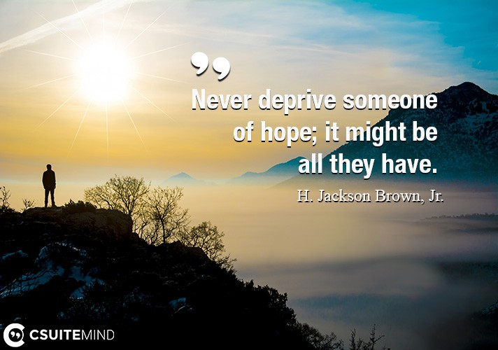 Never deprive someone of hope; it might be all they have.