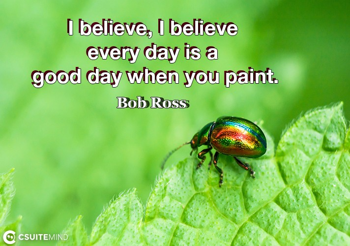i-believe-i-believe-every-day-is-a-good-day-when-you-paint
