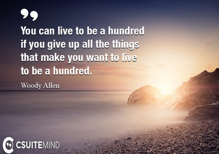 You can live to be a hundred if you give up all the things that make you want to live to be a hundred.