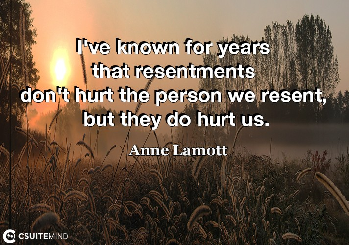 I've known for years that resentments don't hurt the person we resent, but they do hurt us.