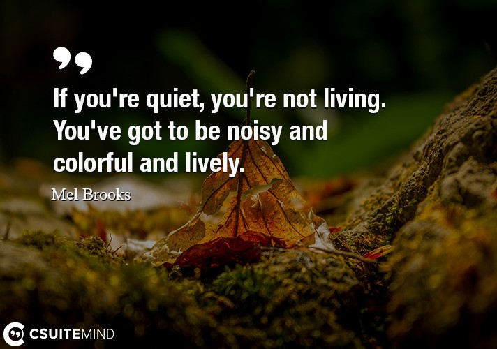 if-youre-quiet-youre-not-living-youve-got-to-be-noisy-a