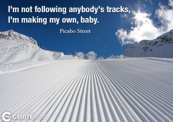 I'm not following anybody's tracks, I'm making my own, baby.