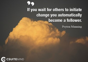 if-you-wait-for-others-to-initiate-change-you-automatically