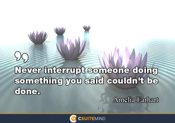 Never interrupt someone doing something you said couldn't be done.