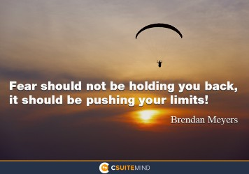 Fear should not be holding you back, it should be pushing your limits!