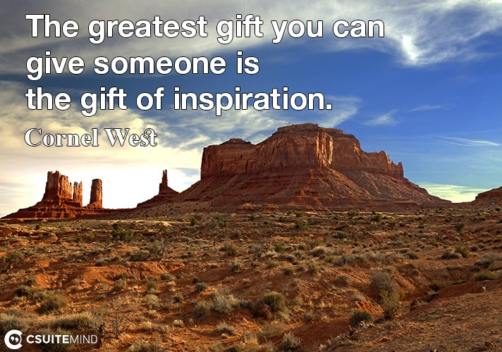 The greatest gift you can give someone is the gift of inspiration.