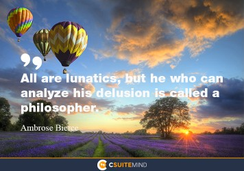 All are lunatics, but he who can analyze his delusion is called a philosopher.