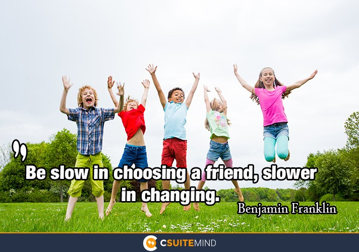 Be slow in choosing a friend, slower in changing.