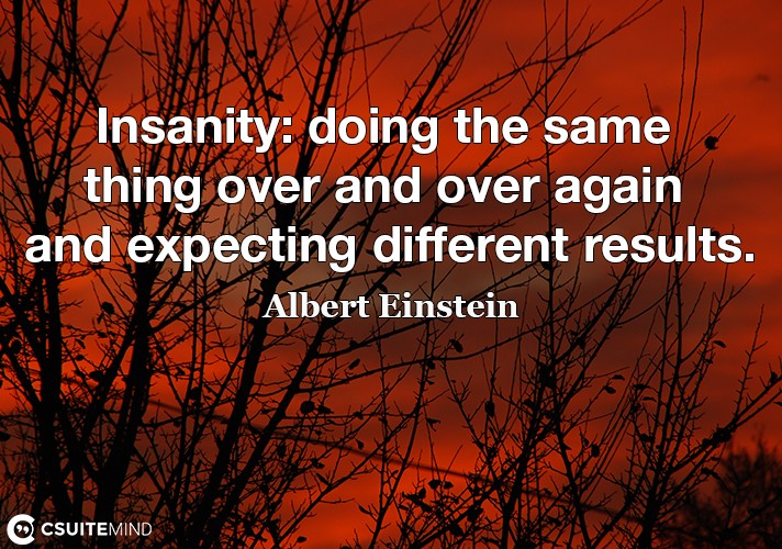 Insanity doing the same thing over and over again and expecting different results.