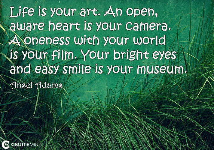 Life is your art. An open, aware heart is your camera. A oneness with your world is your film. Your bright eyes and easy smile is your museum.