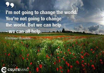 I'm not going to change the world. You're not going to change the world. But we can help - we can all help.