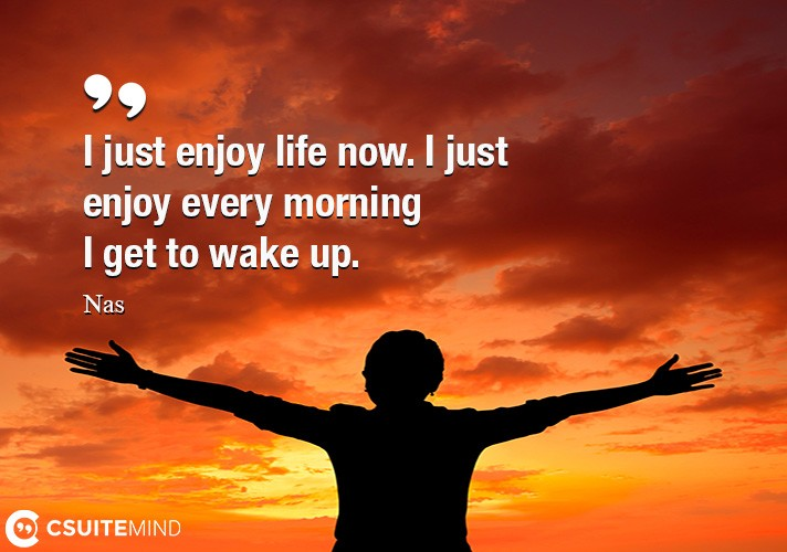 i-just-enjoy-life-now-i-just-enjoy-every-morning-i-get-to-w