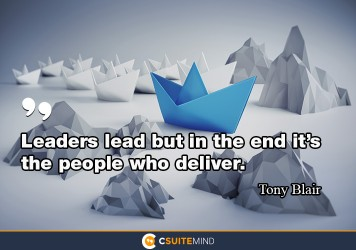 Leaders lead but in the end it's the people who deliver.
