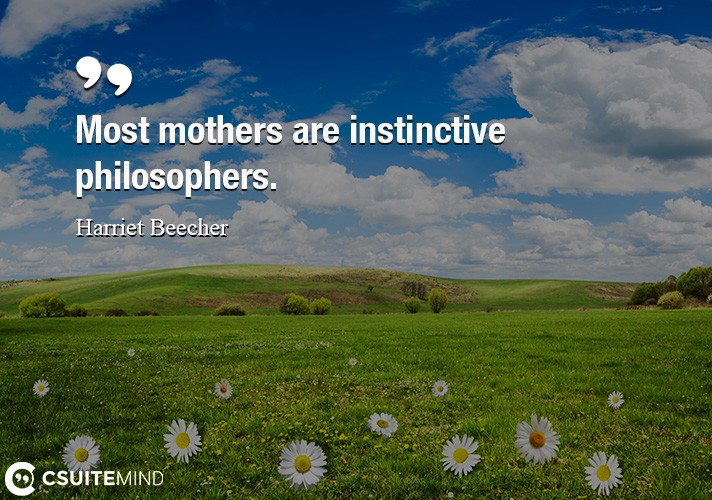 Most mothers are instinctive philosophers.