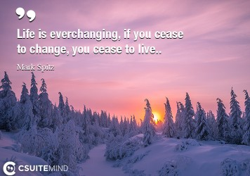 Life is everchanging, if you cease to change, you cease to live.