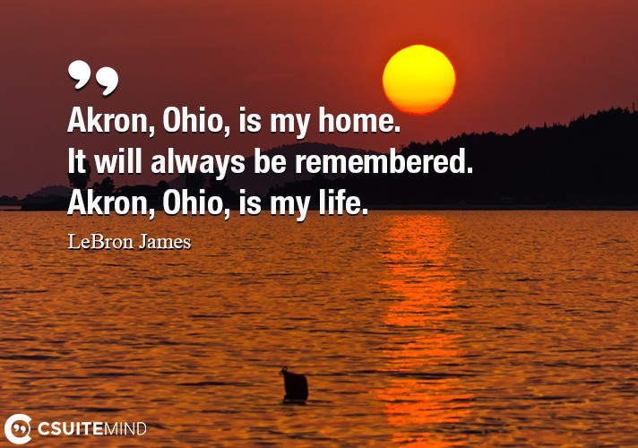 Akron, Ohio, is my home. It will always be remembered. Akron, Ohio, is my life.