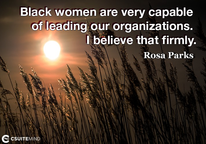 Black women are very capable of leading our organizations. I believe that firmly.