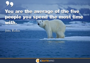 You are the average of the five people you spend the most time with.