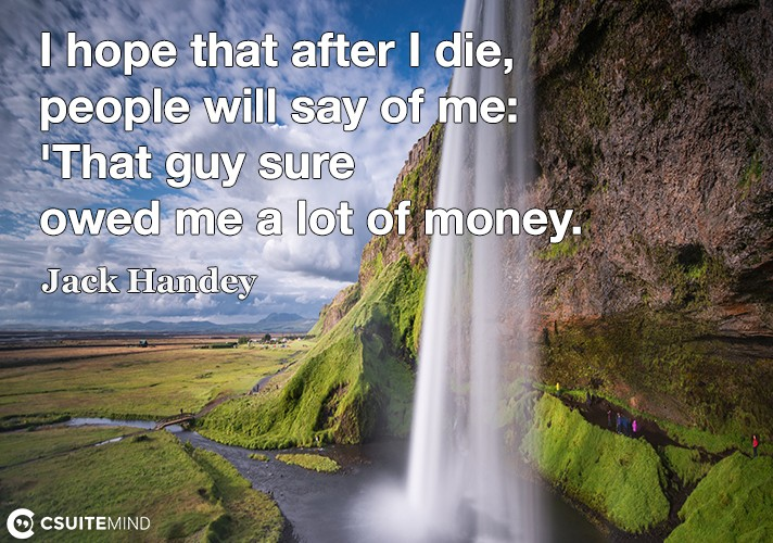 "I hope that after I die, people will say of me: ""That guy sure owed me a lot of money."""