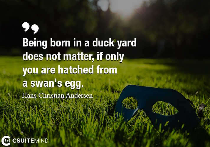Being born in a duck yard does not matter, if only you are hatched from a swan's egg.