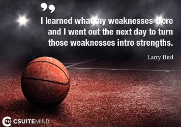 I learned what my weaknesses were and I went out the next day to turn those weaknesses intro strengths.