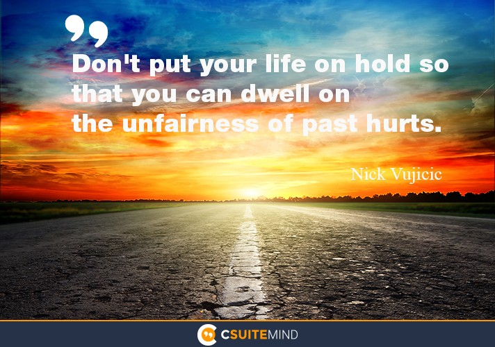 Don't put your life on hold so that you can dwell on the unfairness of past hurts