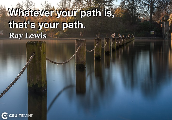 Whatever your path is, that's your path.