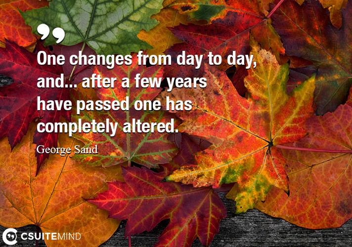 One changes from day to day, and... after a few years have passed one has completely altered.