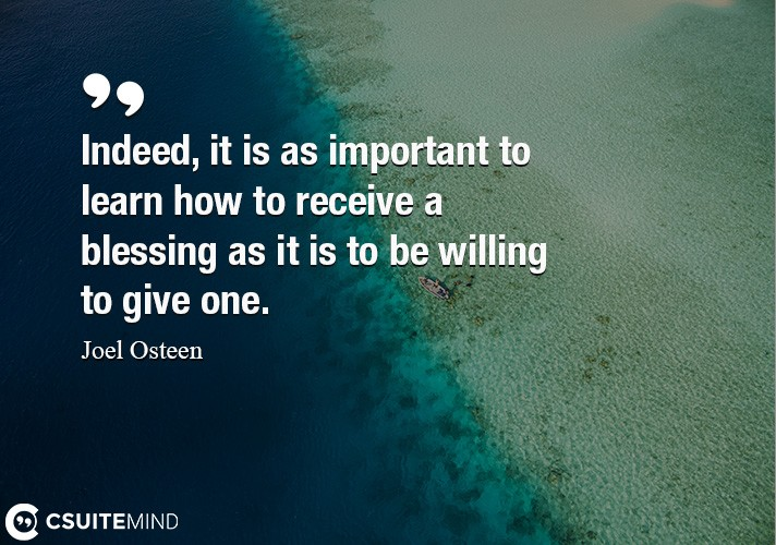 Indeed, it is as important to learn how to receive a blessing as it is to be willing to give one.