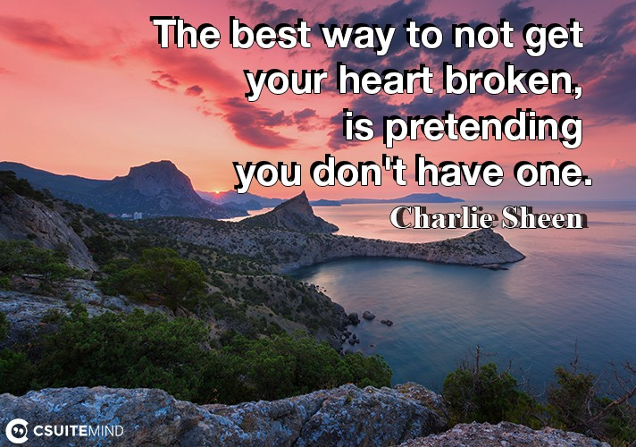 The best way to not get your heart broken, is pretending you don't have one.