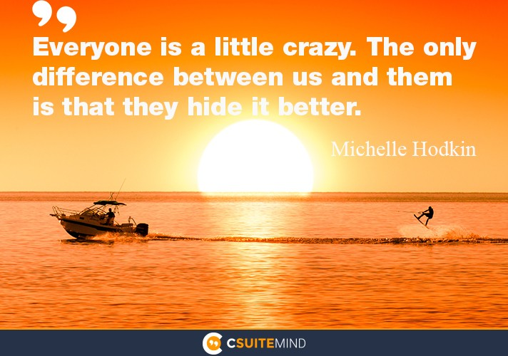 Everyone is a little crazy. The only difference between us and them is that they hide it better