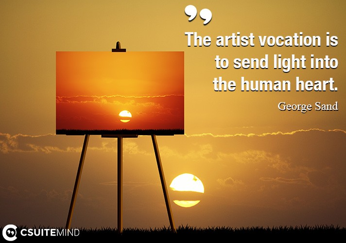 The artist vocation is to send light into the human heart.
