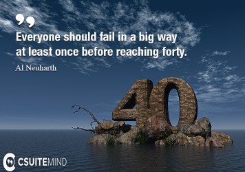 Everyone should fail in a big way at least once before reaching forty.