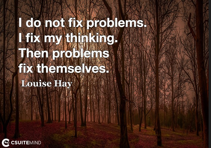 I do not fix problems. I fix my thinking. Then problems fix themselves.