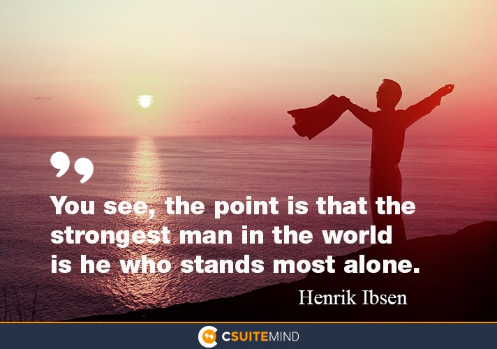 """You see, the point is that the strongest man in the world is he who stands most alone."""