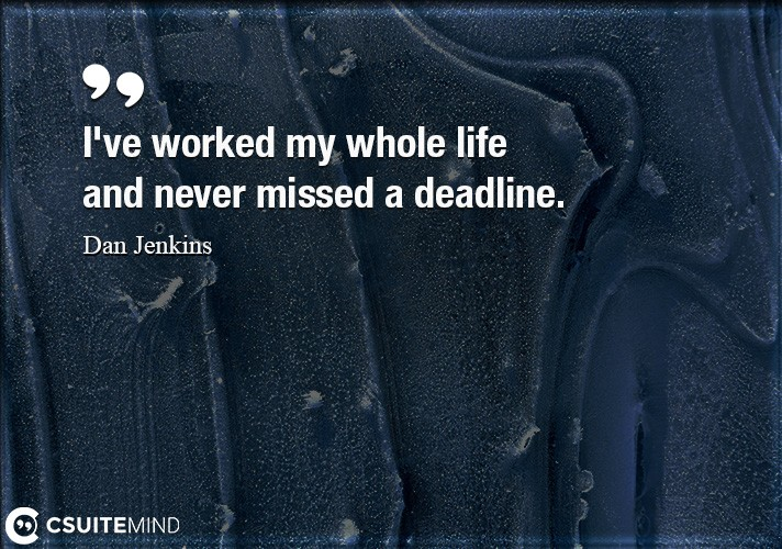 I've worked my whole life and never missed a deadline.